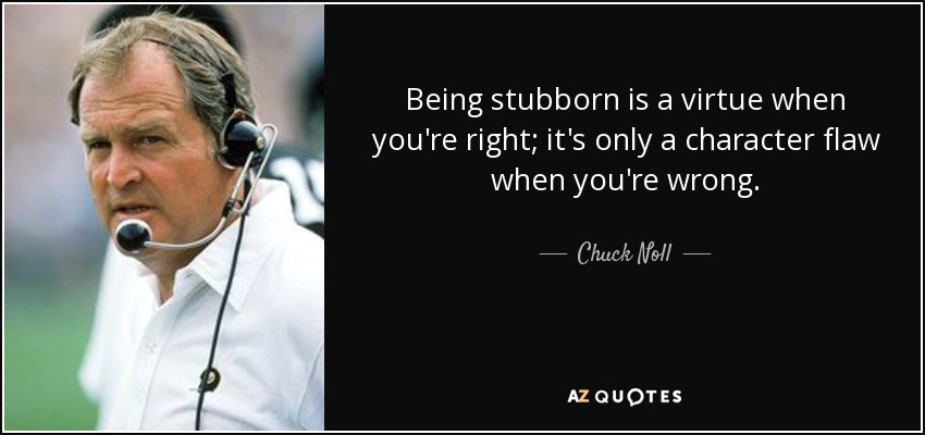 Being stubborn is a virtue when you're right; it's only a character flaw when you're wrong. - Chuck Noll