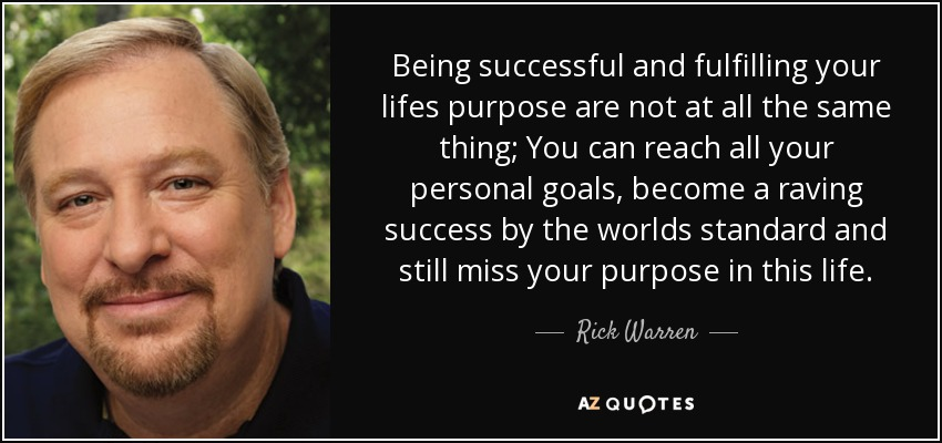 Being successful and fulfilling your lifes purpose are not at all the same thing; You can reach all your personal goals, become a raving success by the worlds standard and still miss your purpose in this life. - Rick Warren