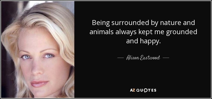 Being surrounded by nature and animals always kept me grounded and happy. - Alison Eastwood