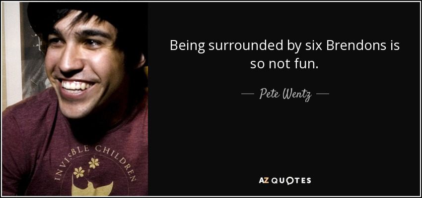 Being surrounded by six Brendons is so not fun. - Pete Wentz