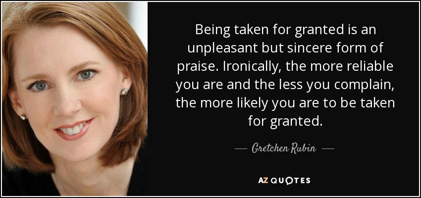 Gretchen Rubin Quote Being Taken For Granted Is An Unpleasant But