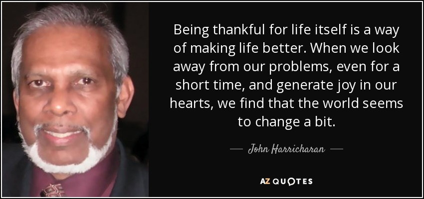 Being thankful for life itself is a way of making life better. When we look away from our problems, even for a short time, and generate joy in our hearts, we find that the world seems to change a bit. - John Harricharan
