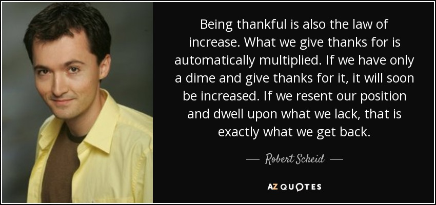 Being thankful is also the law of increase. What we give thanks for is automatically multiplied. If we have only a dime and give thanks for it, it will soon be increased. If we resent our position and dwell upon what we lack, that is exactly what we get back. - Robert Scheid