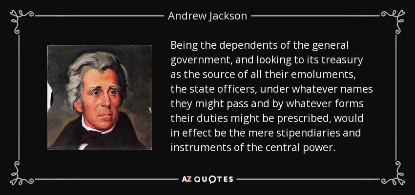 Being the dependents of the general government, and looking to its treasury as the source of all their emoluments, the state officers, under whatever names they might pass and by whatever forms their duties might be prescribed, would in effect be the mere stipendiaries and instruments of the central power. - Andrew Jackson