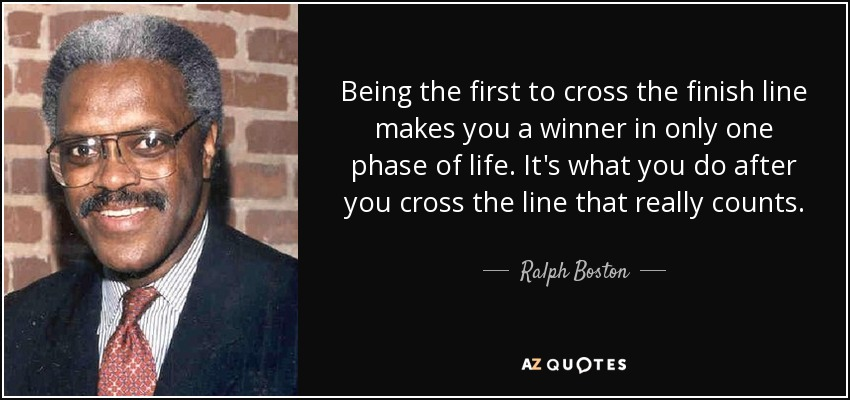 Being the first to cross the finish line makes you a winner in only one phase of life. It's what you do after you cross the line that really counts. - Ralph Boston