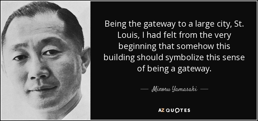 Being the gateway to a large city, St. Louis, I had felt from the very beginning that somehow this building should symbolize this sense of being a gateway. - Minoru Yamasaki