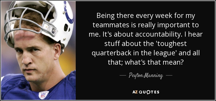 Being there every week for my teammates is really important to me. It's about accountability. I hear stuff about the 'toughest quarterback in the league' and all that; what's that mean? - Peyton Manning