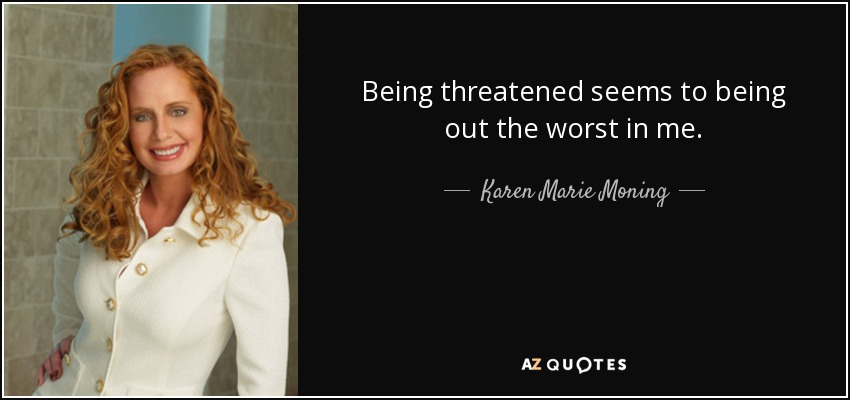 Being threatened seems to being out the worst in me. - Karen Marie Moning