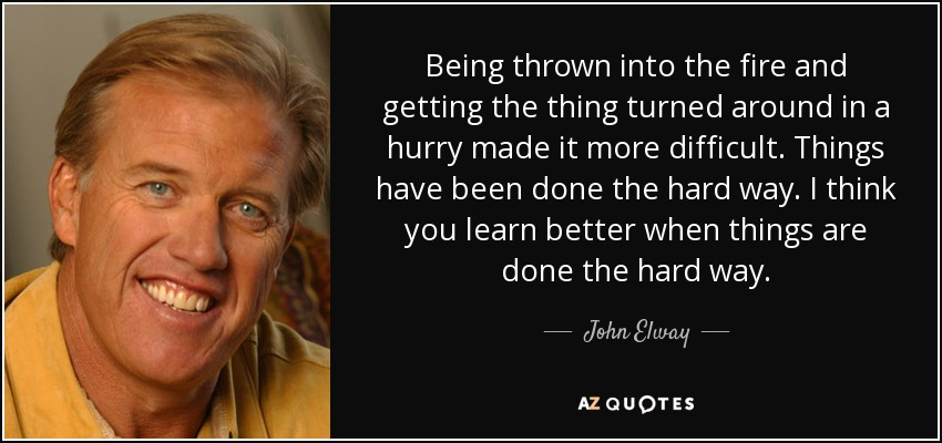Being thrown into the fire and getting the thing turned around in a hurry made it more difficult. Things have been done the hard way. I think you learn better when things are done the hard way. - John Elway