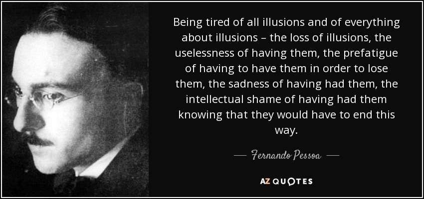 Being tired of all illusions and of everything about illusions – the loss of illusions, the uselessness of having them, the prefatigue of having to have them in order to lose them, the sadness of having had them, the intellectual shame of having had them knowing that they would have to end this way. - Fernando Pessoa
