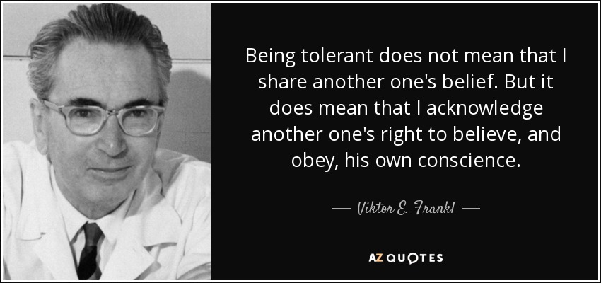 Being tolerant does not mean that I share another one's belief. But it does mean that I acknowledge another one's right to believe, and obey, his own conscience. - Viktor E. Frankl