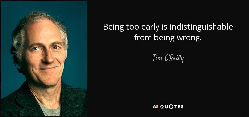 Being too early is indistinguishable from being wrong. - Tim O'Reilly