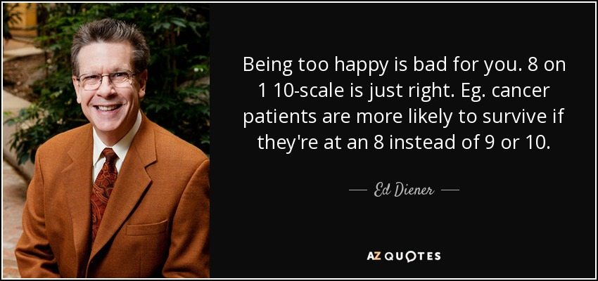 Being too happy is bad for you. 8 on 1 10-scale is just right. Eg. cancer patients are more likely to survive if they're at an 8 instead of 9 or 10. - Ed Diener