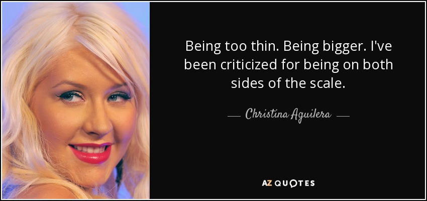 Being too thin. Being bigger. I've been criticized for being on both sides of the scale. - Christina Aguilera