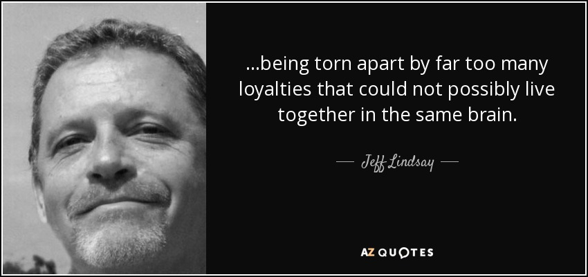 ...being torn apart by far too many loyalties that could not possibly live together in the same brain. - Jeff Lindsay