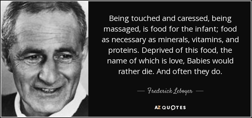 Being touched and caressed, being massaged, is food for the infant; food as necessary as minerals, vitamins, and proteins. Deprived of this food, the name of which is love, Babies would rather die. And often they do. - Frederick Leboyer