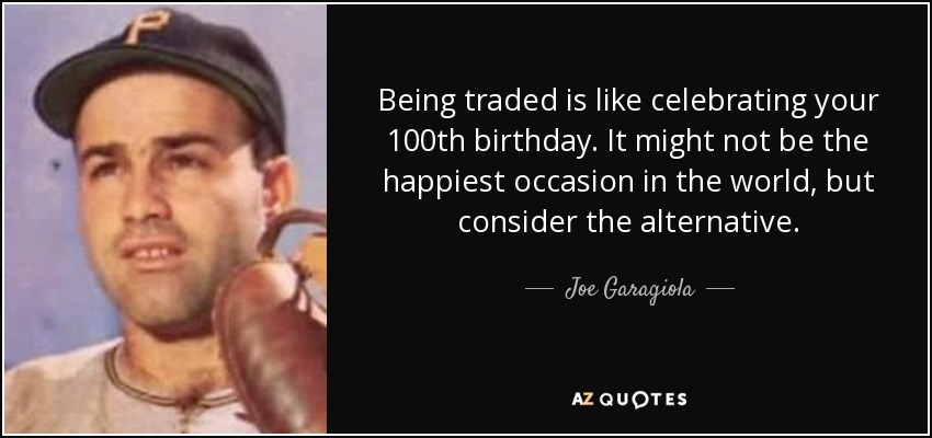 Being traded is like celebrating your 100th birthday. It might not be the happiest occasion in the world, but consider the alternative. - Joe Garagiola