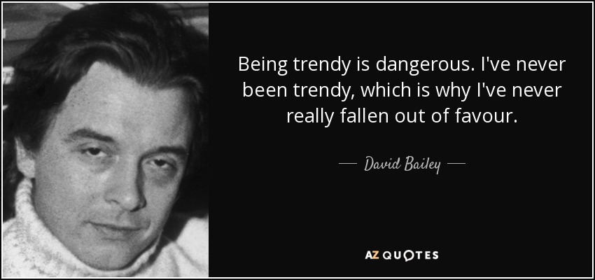 Being trendy is dangerous. I've never been trendy, which is why I've never really fallen out of favour. - David Bailey
