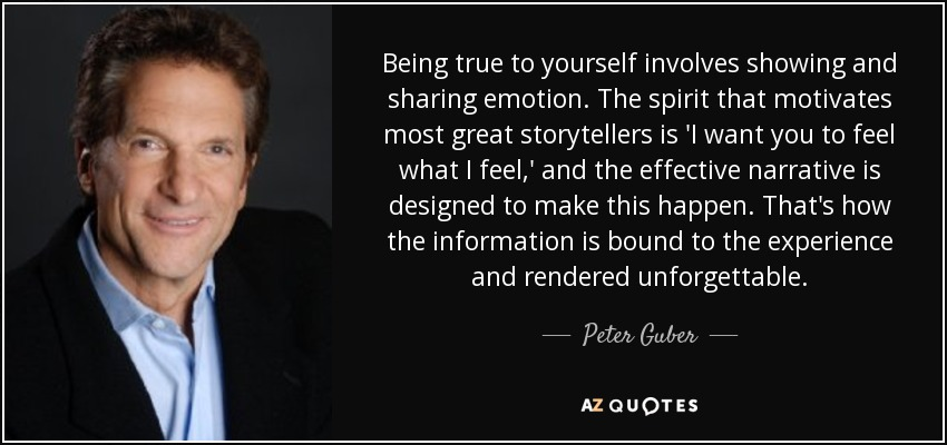 Being true to yourself involves showing and sharing emotion. The spirit that motivates most great storytellers is 'I want you to feel what I feel,' and the effective narrative is designed to make this happen. That's how the information is bound to the experience and rendered unforgettable. - Peter Guber
