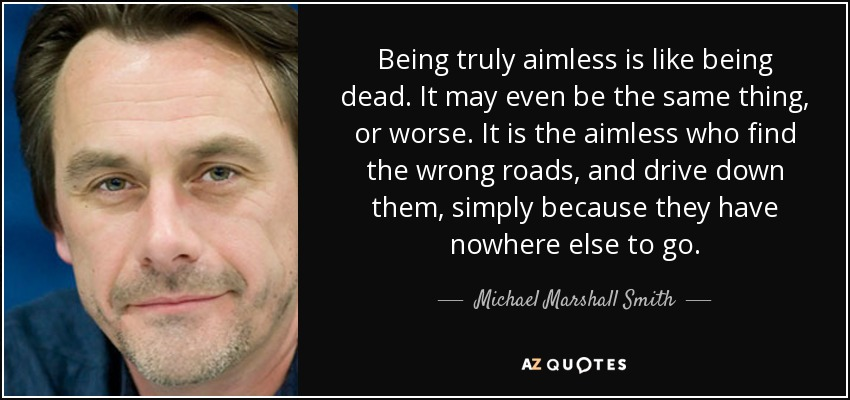 Being truly aimless is like being dead. It may even be the same thing, or worse. It is the aimless who find the wrong roads, and drive down them, simply because they have nowhere else to go. - Michael Marshall Smith