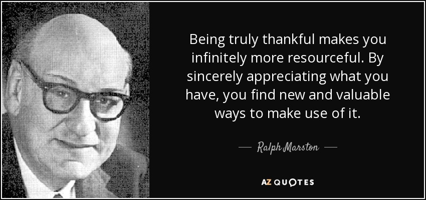 Being truly thankful makes you infinitely more resourceful. By sincerely appreciating what you have, you find new and valuable ways to make use of it. - Ralph Marston
