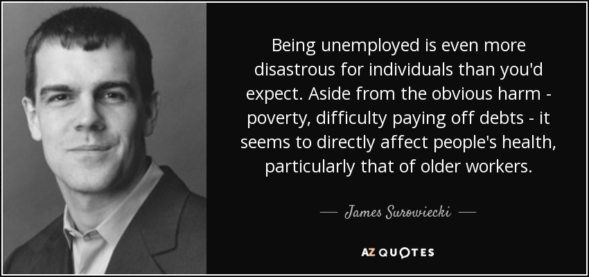 Being unemployed is even more disastrous for individuals than you'd expect. Aside from the obvious harm - poverty, difficulty paying off debts - it seems to directly affect people's health, particularly that of older workers. - James Surowiecki