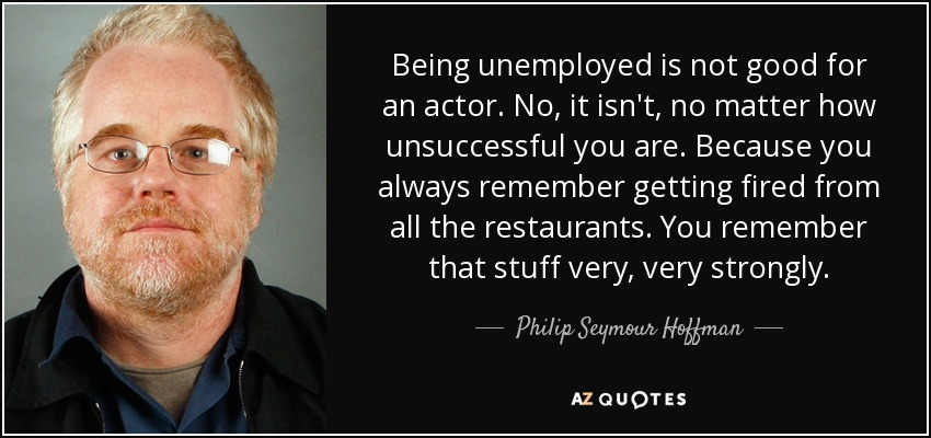 Being unemployed is not good for an actor. No, it isn't, no matter how unsuccessful you are. Because you always remember getting fired from all the restaurants. You remember that stuff very, very strongly. - Philip Seymour Hoffman