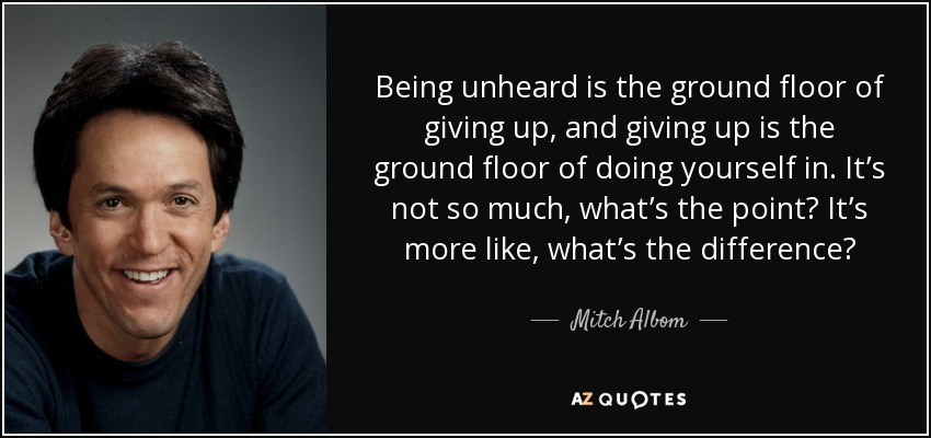 Being unheard is the ground floor of giving up, and giving up is the ground floor of doing yourself in. It's not so much, what's the point? It's more like, what's the difference? - Mitch Albom