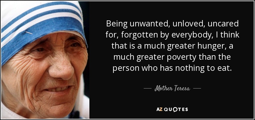 Being unwanted, unloved, uncared for, forgotten by everybody, I think that is a much greater hunger, a much greater poverty than the person who has nothing to eat. - Mother Teresa