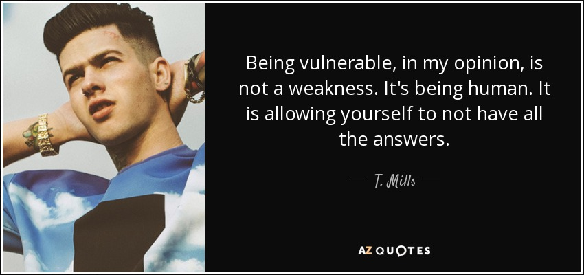 Being vulnerable, in my opinion, is not a weakness. It's being human. It is allowing yourself to not have all the answers. - T. Mills