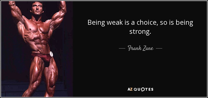 Being weak is a choice, so is being strong. - Frank Zane