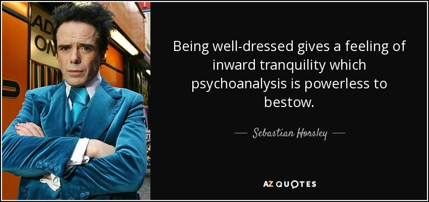 Being well-dressed gives a feeling of inward tranquility which psychoanalysis is powerless to bestow. - Sebastian Horsley