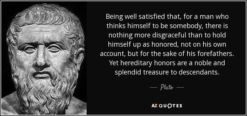 Being well satisfied that, for a man who thinks himself to be somebody, there is nothing more disgraceful than to hold himself up as honored, not on his own account, but for the sake of his forefathers. Yet hereditary honors are a noble and splendid treasure to descendants. - Plato