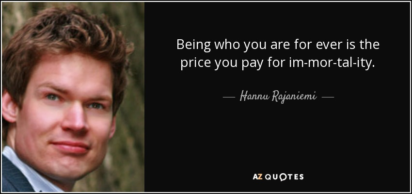 Being who you are for ever is the price you pay for immortality. - Hannu Rajaniemi