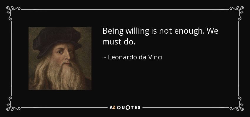 Being willing is not enough. We must do. - Leonardo da Vinci