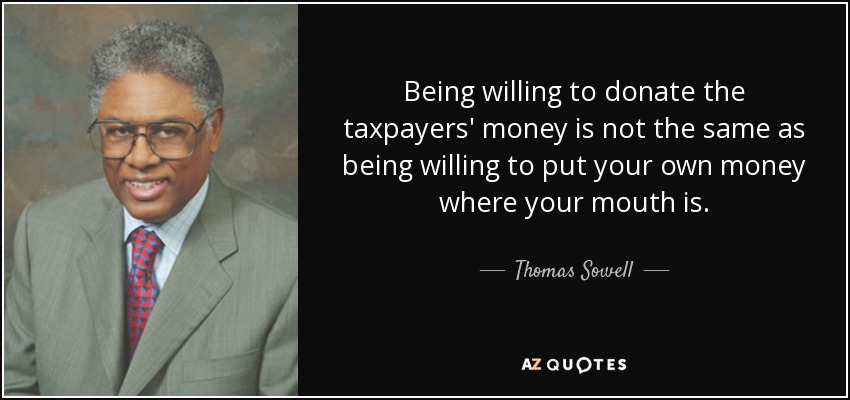 Being willing to donate the taxpayers' money is not the same as being willing to put your own money where your mouth is. - Thomas Sowell