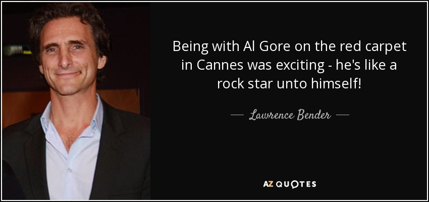 Being with Al Gore on the red carpet in Cannes was exciting - he's like a rock star unto himself! - Lawrence Bender