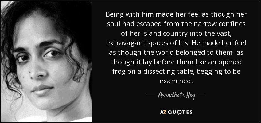 Being with him made her feel as though her soul had escaped from the narrow confines of her island country into the vast, extravagant spaces of his. He made her feel as though the world belonged to them- as though it lay before them like an opened frog on a dissecting table, begging to be examined. - Arundhati Roy
