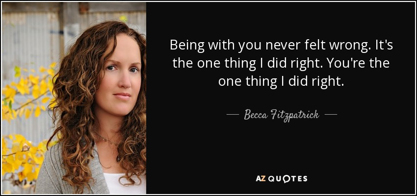 Being with you never felt wrong. It's the one thing I did right. You're the one thing I did right. - Becca Fitzpatrick