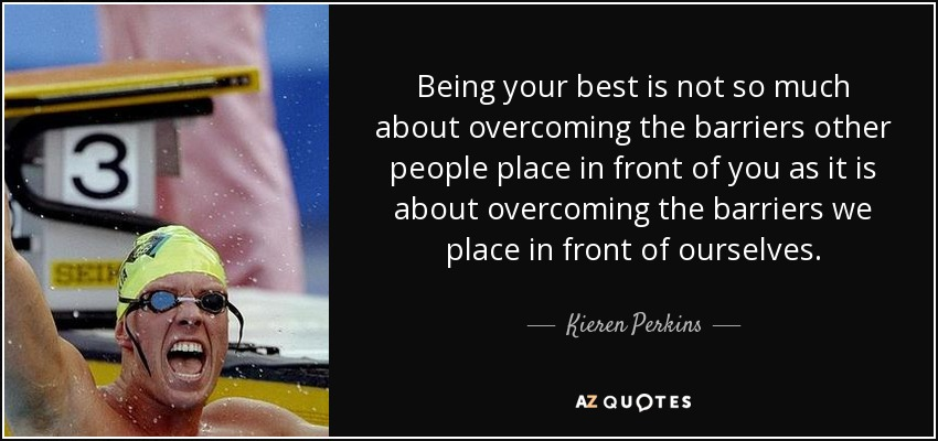 Being your best is not so much about overcoming the barriers other people place in front of you as it is about overcoming the barriers we place in front of ourselves. - Kieren Perkins