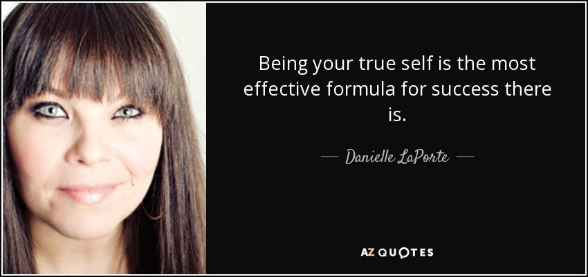 Being your true self is the most effective formula for success there is. - Danielle LaPorte