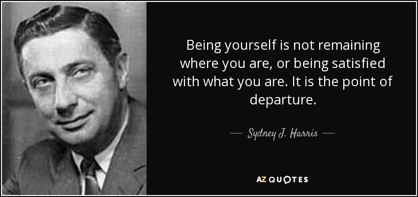 Being yourself is not remaining where you are, or being satisfied with what you are. It is the point of departure. - Sydney J. Harris