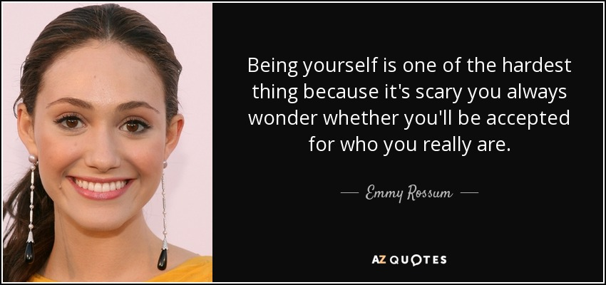 Being yourself is one of the hardest thing because it's scary you always wonder whether you'll be accepted for who you really are. - Emmy Rossum