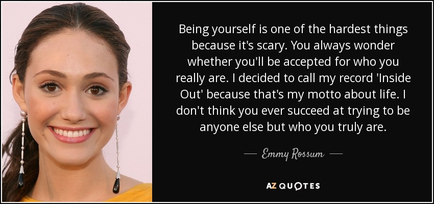 Being yourself is one of the hardest things because it's scary. You always wonder whether you'll be accepted for who you really are. I decided to call my record 'Inside Out' because that's my motto about life. I don't think you ever succeed at trying to be anyone else but who you truly are. - Emmy Rossum