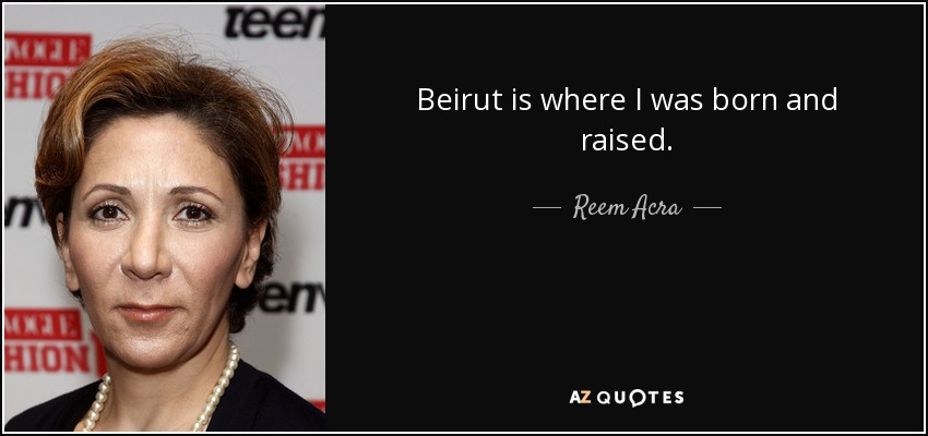 Beirut is where I was born and raised. - Reem Acra