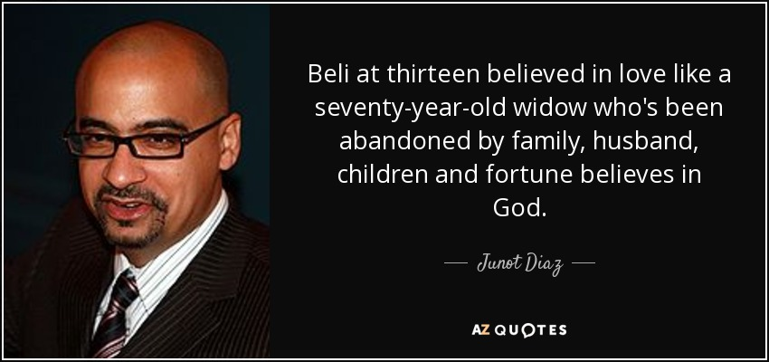 Beli at thirteen believed in love like a seventy-year-old widow who's been abandoned by family, husband, children and fortune believes in God. - Junot Diaz