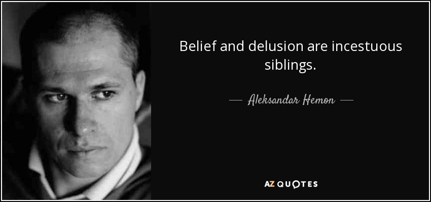 Belief and delusion are incestuous siblings. - Aleksandar Hemon