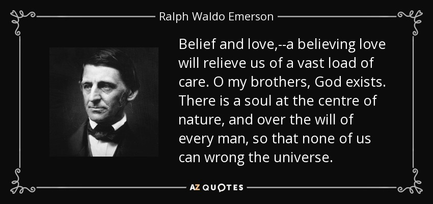 Belief and love,--a believing love will relieve us of a vast load of care. O my brothers, God exists. There is a soul at the centre of nature, and over the will of every man, so that none of us can wrong the universe. - Ralph Waldo Emerson