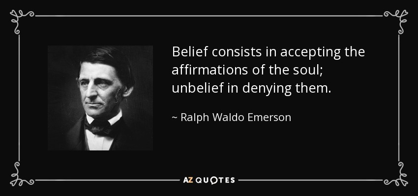 Belief consists in accepting the affirmations of the soul; unbelief in denying them. - Ralph Waldo Emerson