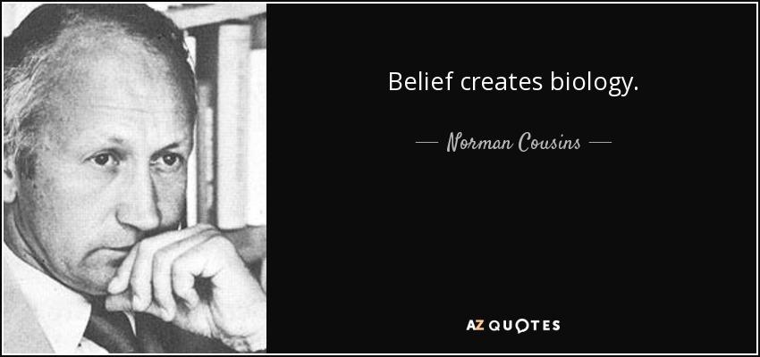 Norman Cousins Quote Belief Creates Biology